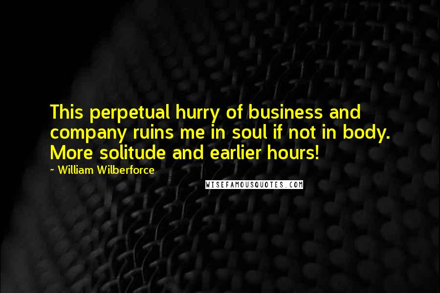 William Wilberforce quotes: This perpetual hurry of business and company ruins me in soul if not in body. More solitude and earlier hours!