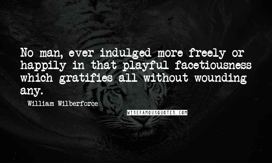 William Wilberforce quotes: No man, ever indulged more freely or happily in that playful facetiousness which gratifies all without wounding any.