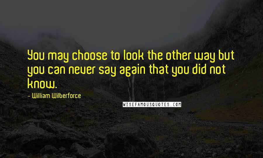 William Wilberforce quotes: You may choose to look the other way but you can never say again that you did not know.