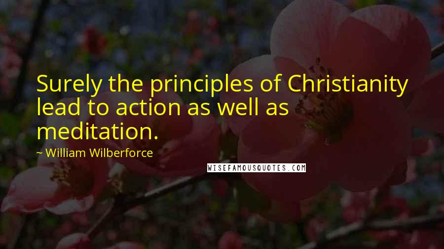 William Wilberforce quotes: Surely the principles of Christianity lead to action as well as meditation.