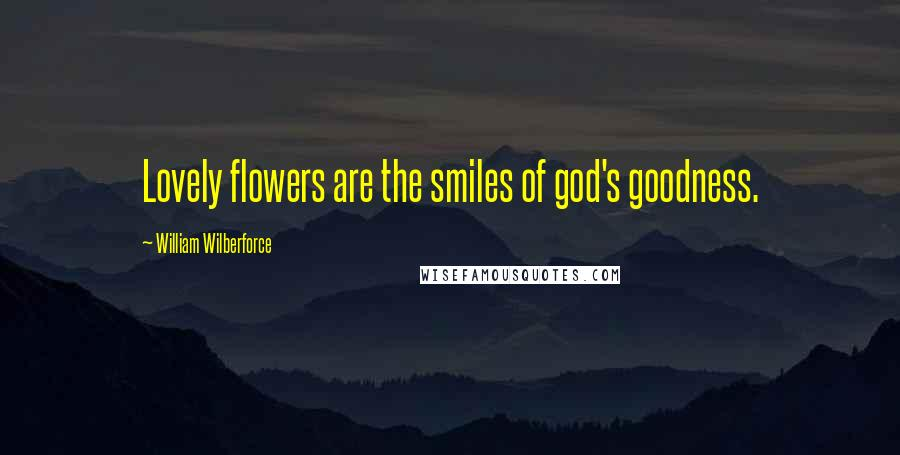 William Wilberforce quotes: Lovely flowers are the smiles of god's goodness.