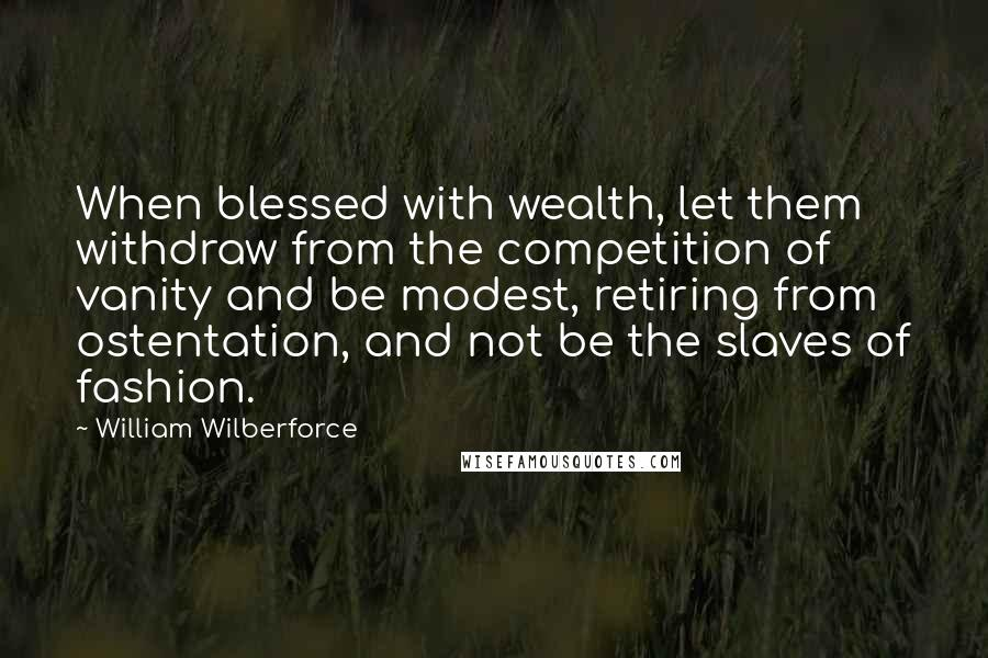 William Wilberforce quotes: When blessed with wealth, let them withdraw from the competition of vanity and be modest, retiring from ostentation, and not be the slaves of fashion.