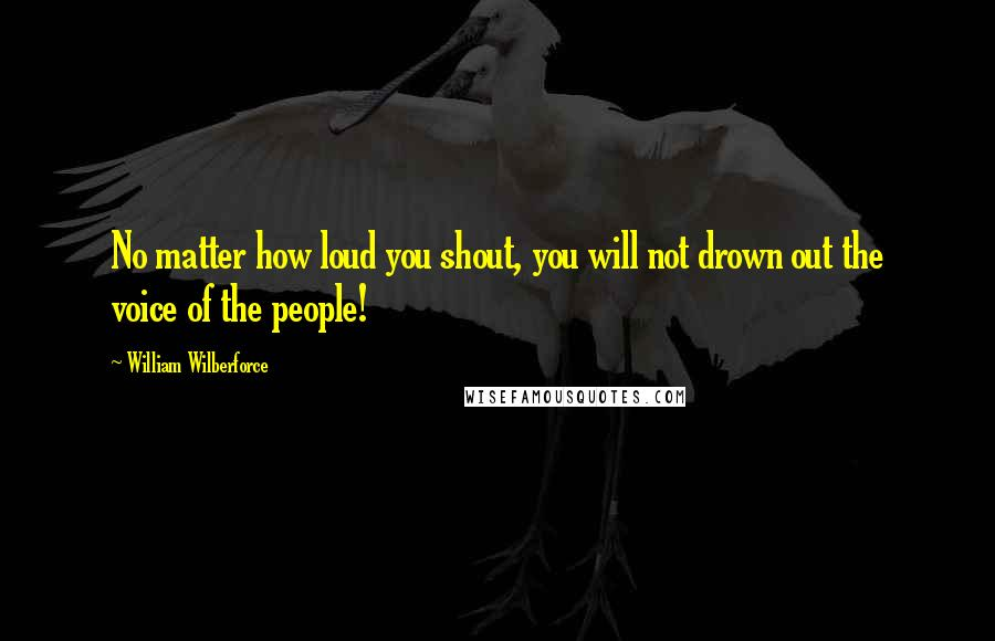 William Wilberforce quotes: No matter how loud you shout, you will not drown out the voice of the people!