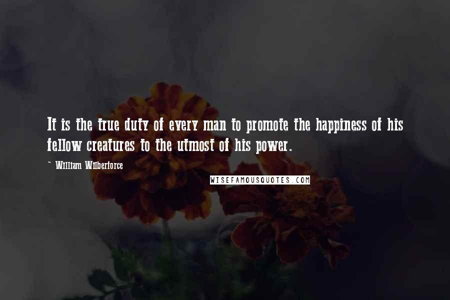 William Wilberforce quotes: It is the true duty of every man to promote the happiness of his fellow creatures to the utmost of his power.