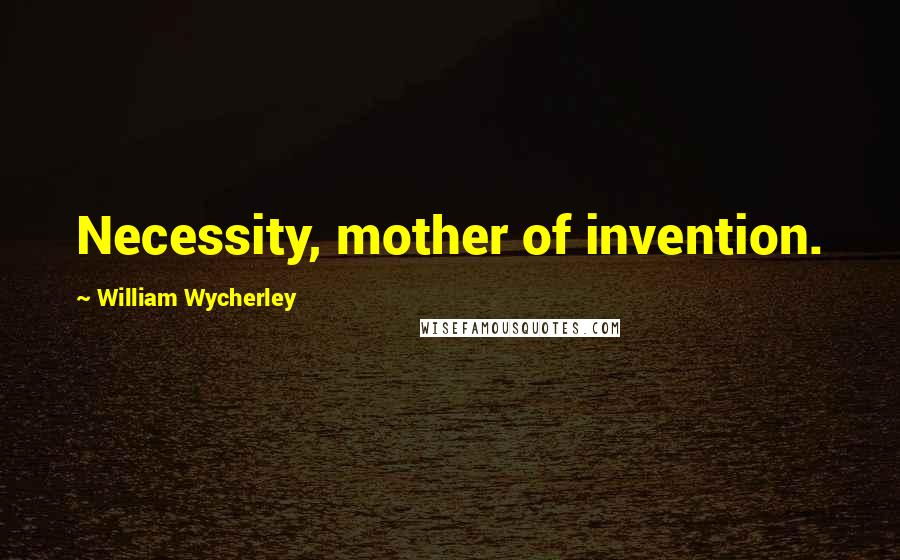 William Wycherley quotes: Necessity, mother of invention.