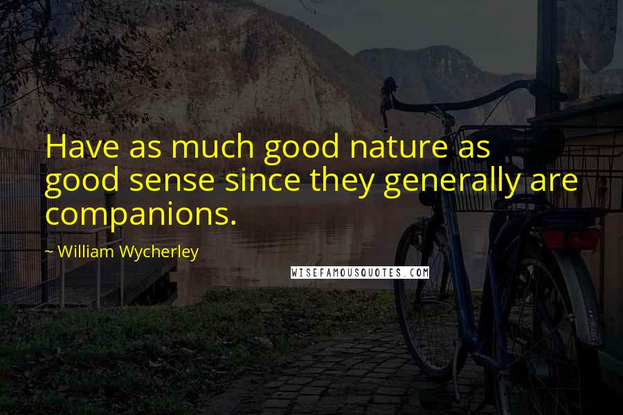 William Wycherley quotes: Have as much good nature as good sense since they generally are companions.