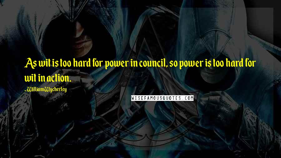 William Wycherley quotes: As wit is too hard for power in council, so power is too hard for wit in action.