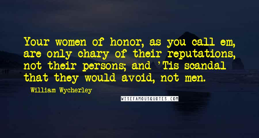 William Wycherley quotes: Your women of honor, as you call em, are only chary of their reputations, not their persons; and 'Tis scandal that they would avoid, not men.