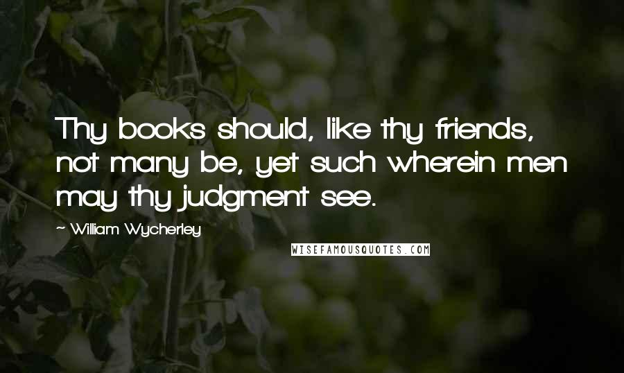 William Wycherley quotes: Thy books should, like thy friends, not many be, yet such wherein men may thy judgment see.