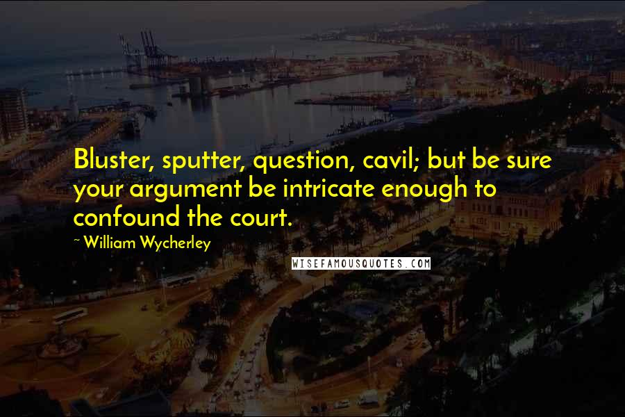 William Wycherley quotes: Bluster, sputter, question, cavil; but be sure your argument be intricate enough to confound the court.