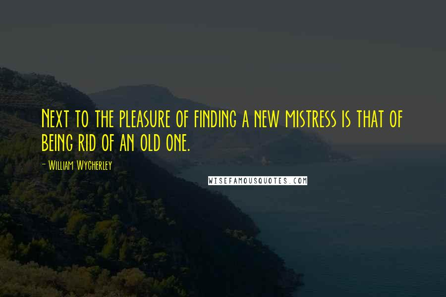 William Wycherley quotes: Next to the pleasure of finding a new mistress is that of being rid of an old one.