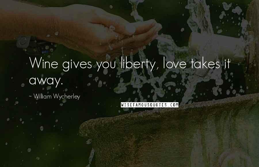 William Wycherley quotes: Wine gives you liberty, love takes it away.