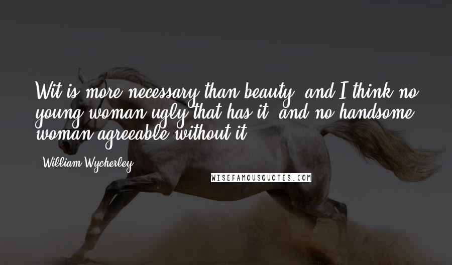 William Wycherley quotes: Wit is more necessary than beauty; and I think no young woman ugly that has it, and no handsome woman agreeable without it.