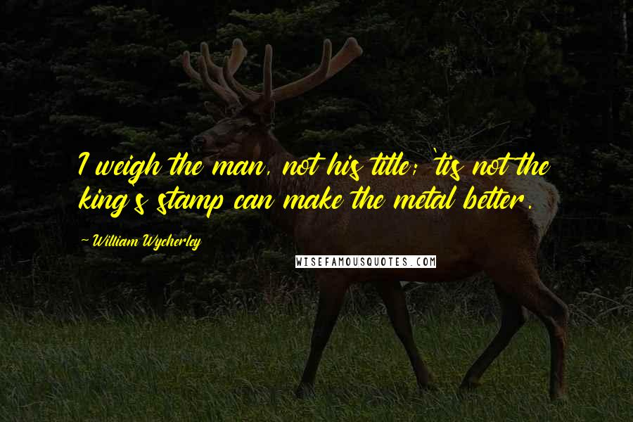 William Wycherley quotes: I weigh the man, not his title; 'tis not the king's stamp can make the metal better.