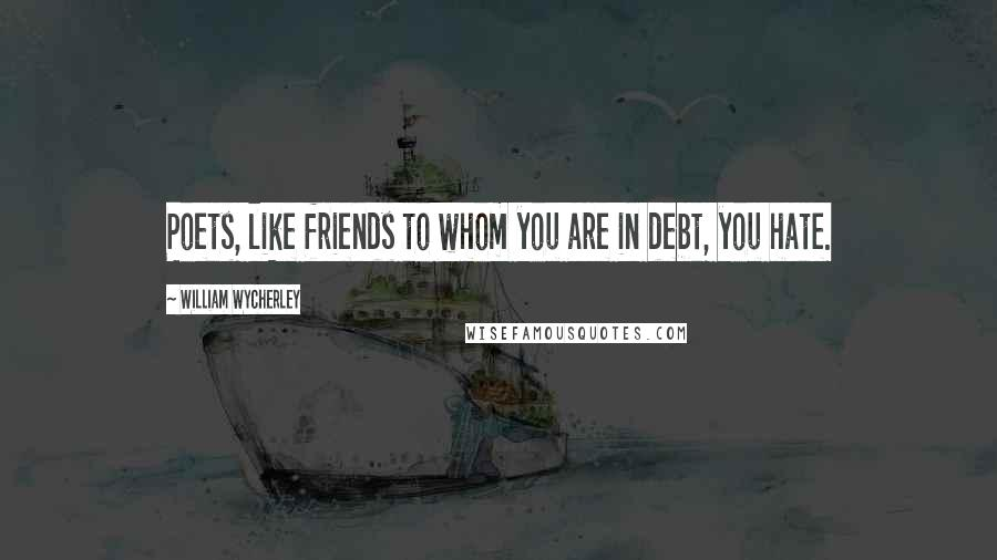 William Wycherley quotes: Poets, like friends to whom you are in debt, you hate.
