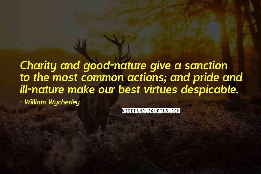 William Wycherley quotes: Charity and good-nature give a sanction to the most common actions; and pride and ill-nature make our best virtues despicable.
