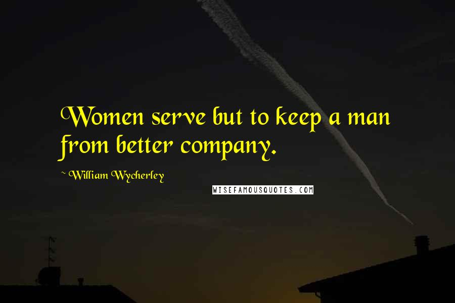 William Wycherley quotes: Women serve but to keep a man from better company.