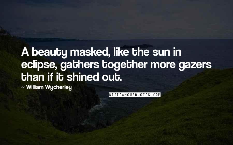 William Wycherley quotes: A beauty masked, like the sun in eclipse, gathers together more gazers than if it shined out.