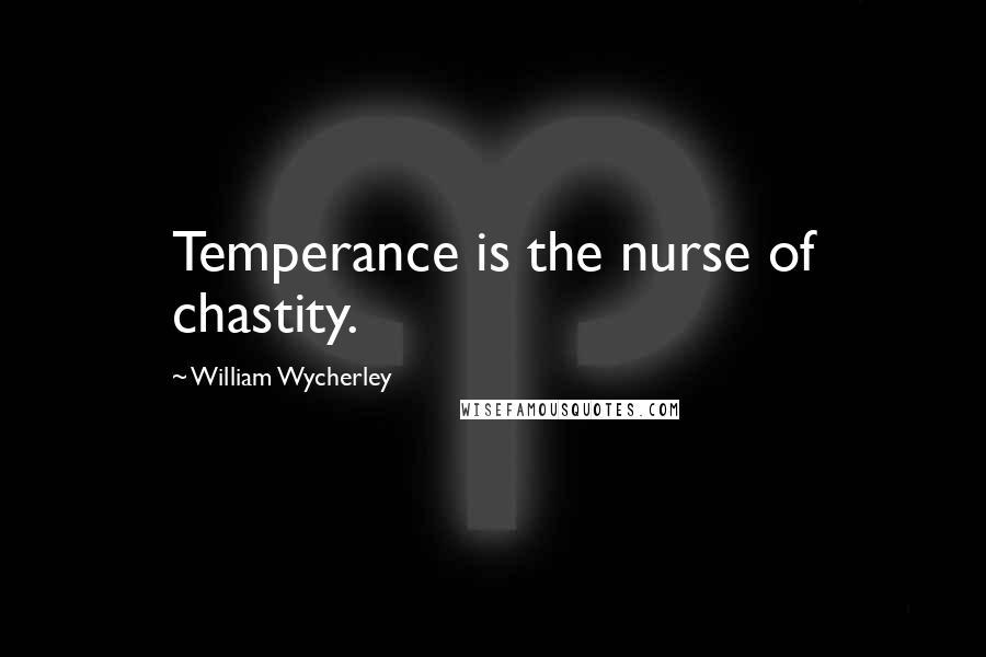 William Wycherley quotes: Temperance is the nurse of chastity.