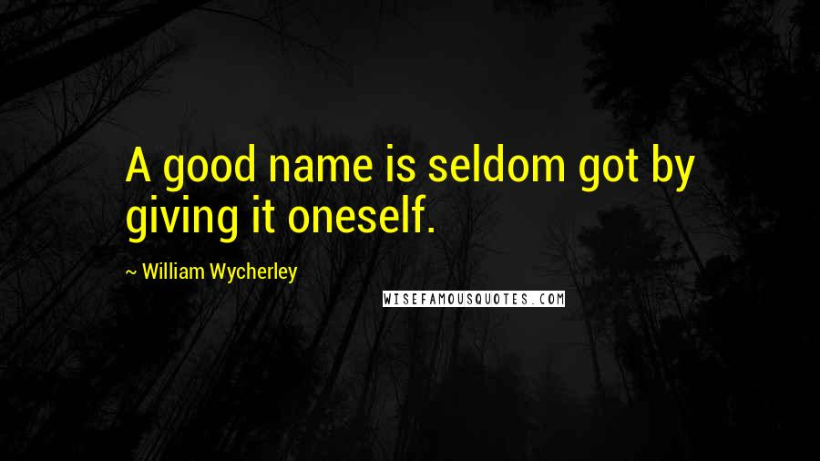 William Wycherley quotes: A good name is seldom got by giving it oneself.