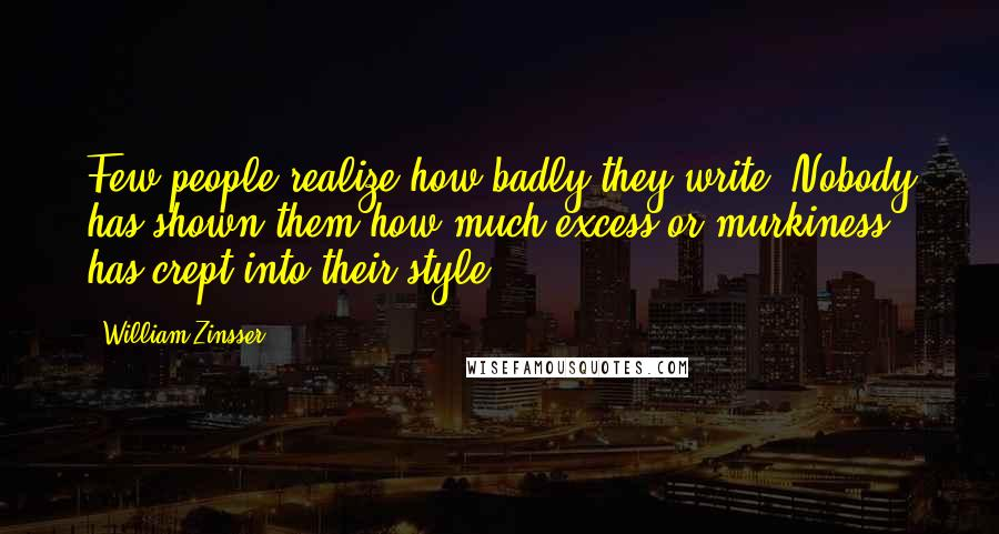 William Zinsser quotes: Few people realize how badly they write. Nobody has shown them how much excess or murkiness has crept into their style.