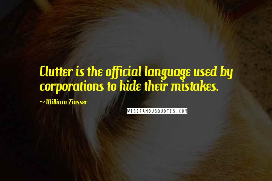 William Zinsser quotes: Clutter is the official language used by corporations to hide their mistakes.