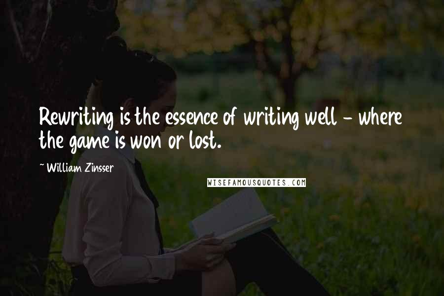 William Zinsser quotes: Rewriting is the essence of writing well - where the game is won or lost.