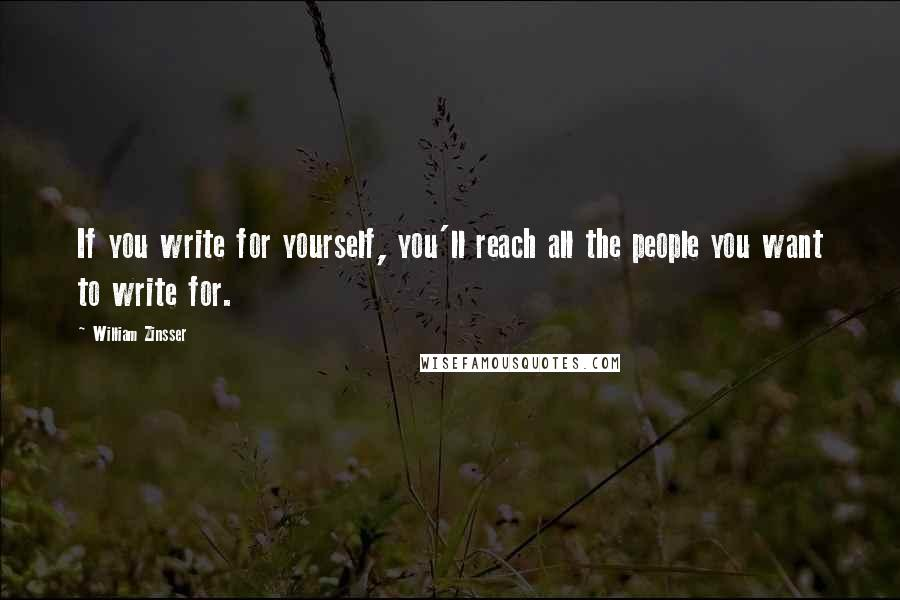 William Zinsser quotes: If you write for yourself, you'll reach all the people you want to write for.