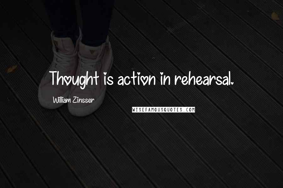William Zinsser quotes: Thought is action in rehearsal.