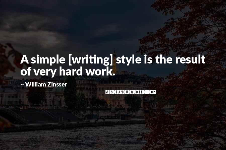 William Zinsser quotes: A simple [writing] style is the result of very hard work.