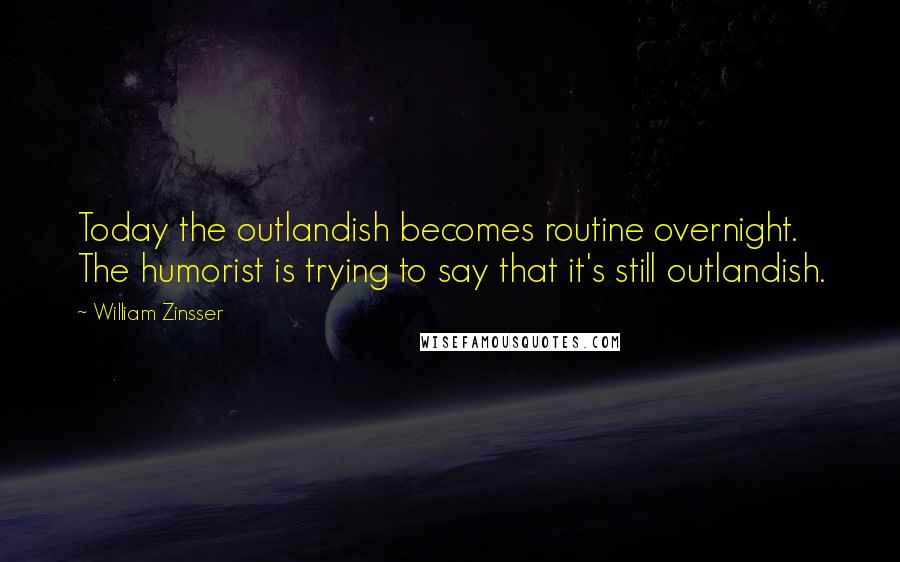 William Zinsser quotes: Today the outlandish becomes routine overnight. The humorist is trying to say that it's still outlandish.