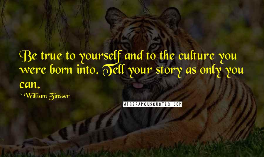 William Zinsser quotes: Be true to yourself and to the culture you were born into. Tell your story as only you can.