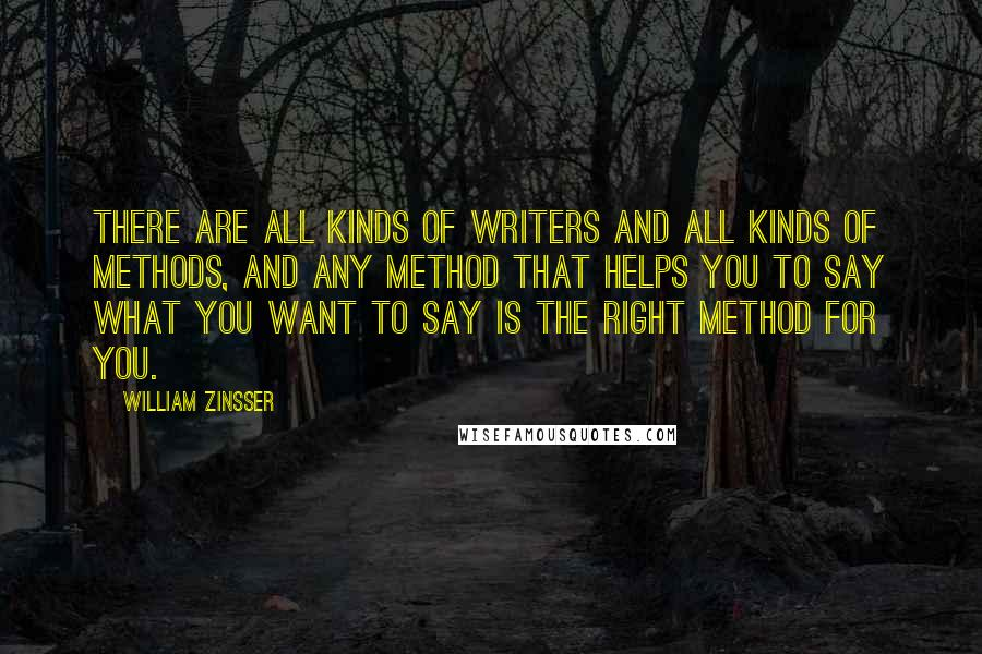 William Zinsser quotes: There are all kinds of writers and all kinds of methods, and any method that helps you to say what you want to say is the right method for you.
