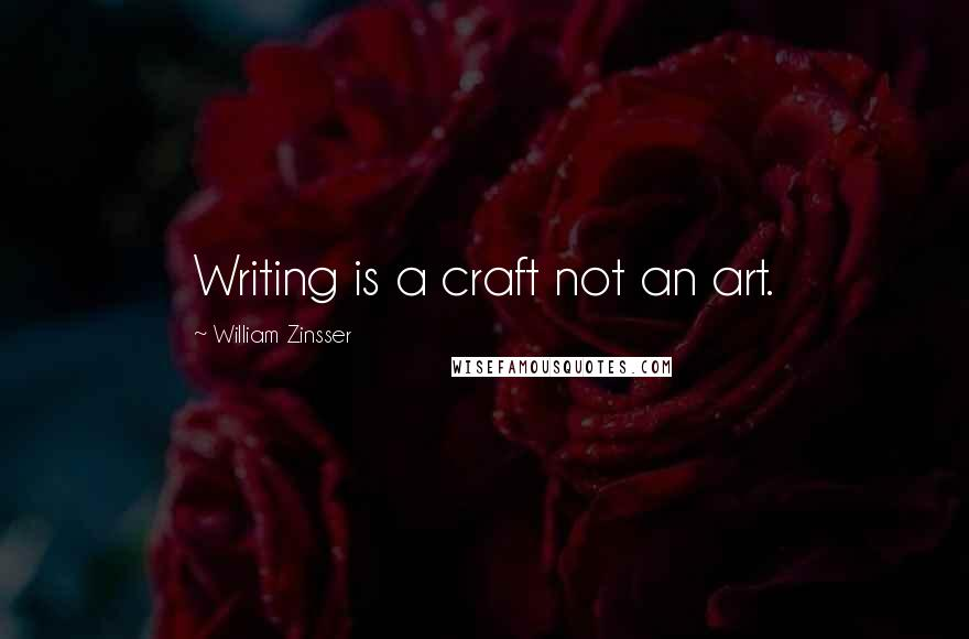 William Zinsser quotes: Writing is a craft not an art.