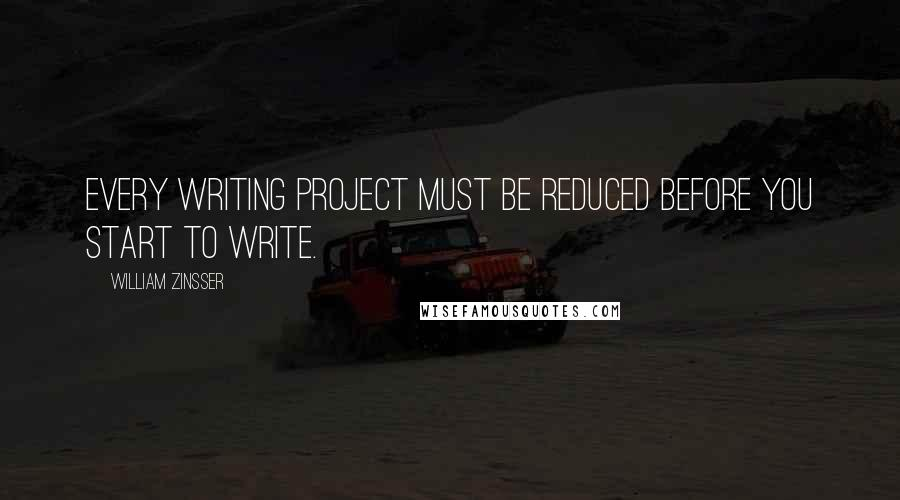 William Zinsser quotes: Every writing project must be reduced before you start to write.
