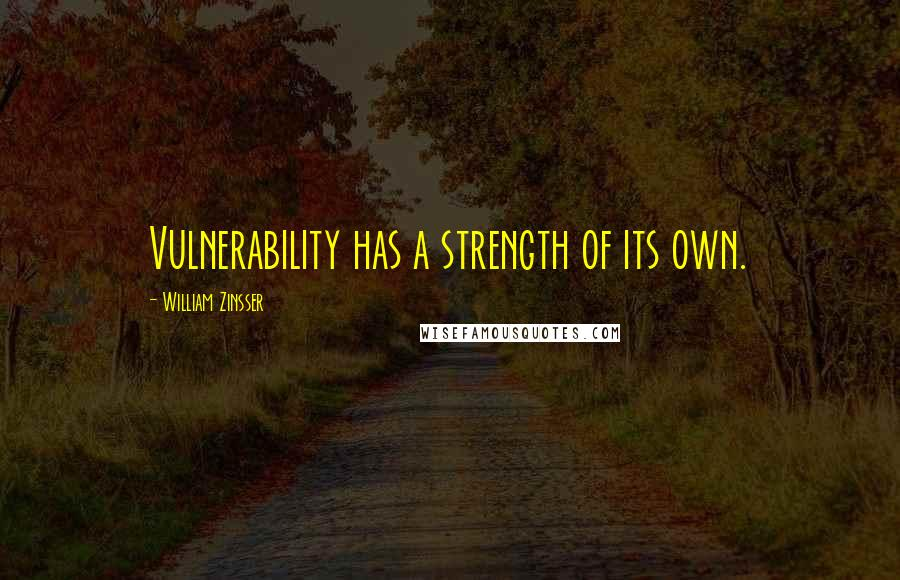 William Zinsser quotes: Vulnerability has a strength of its own.