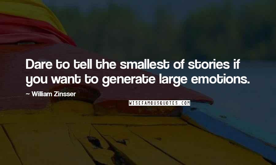 William Zinsser quotes: Dare to tell the smallest of stories if you want to generate large emotions.