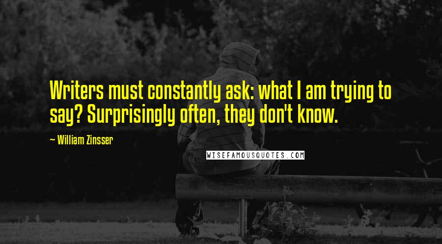 William Zinsser quotes: Writers must constantly ask: what I am trying to say? Surprisingly often, they don't know.