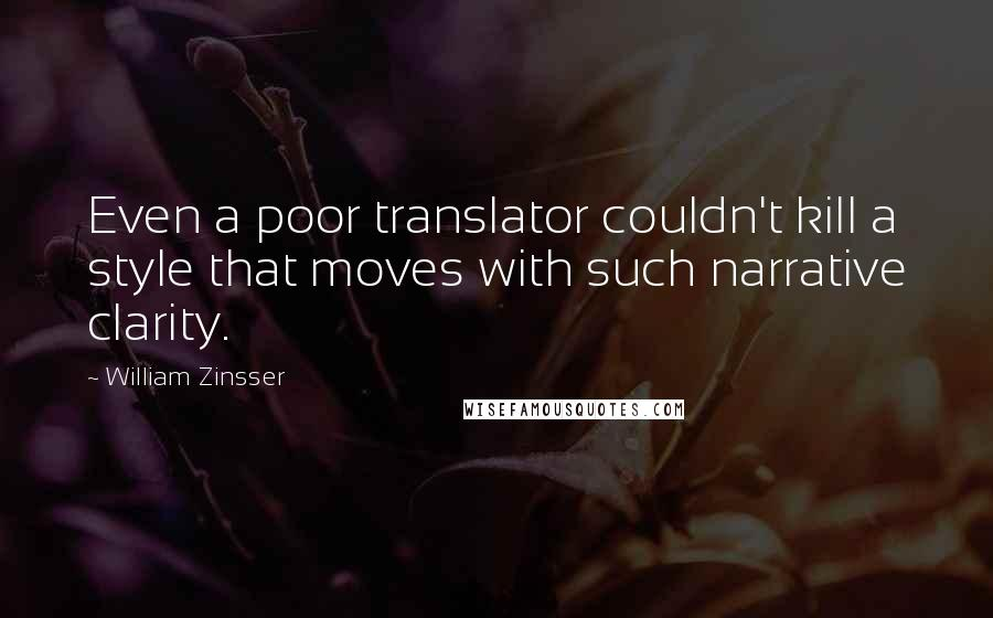 William Zinsser quotes: Even a poor translator couldn't kill a style that moves with such narrative clarity.