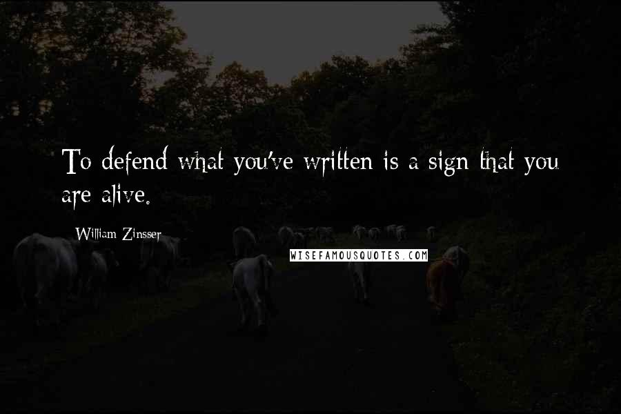 William Zinsser quotes: To defend what you've written is a sign that you are alive.