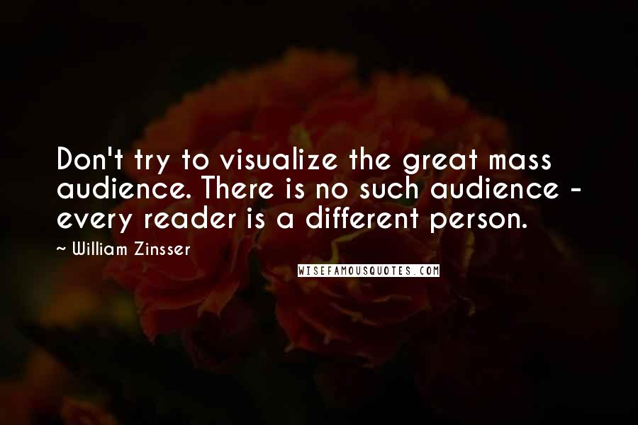 William Zinsser quotes: Don't try to visualize the great mass audience. There is no such audience - every reader is a different person.