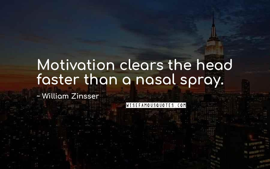 William Zinsser quotes: Motivation clears the head faster than a nasal spray.