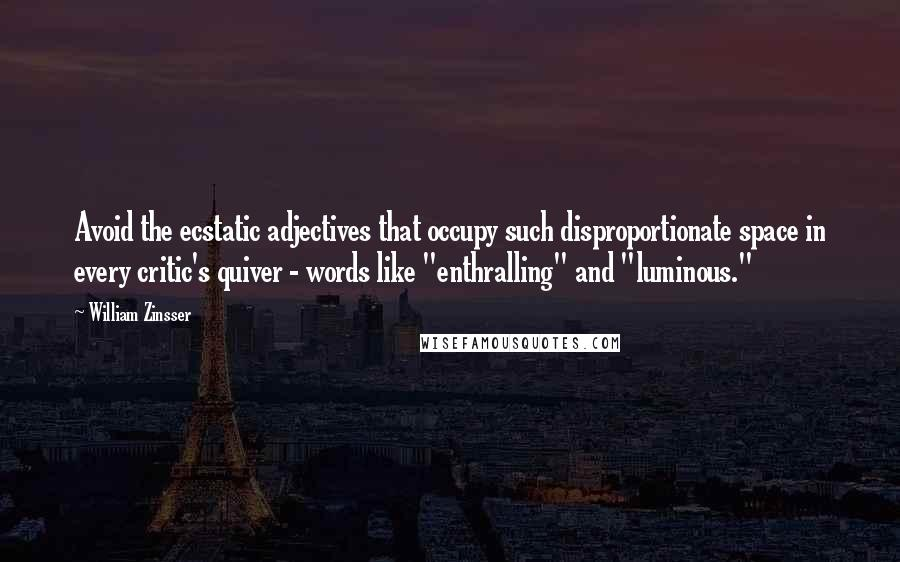 "William Zinsser quotes: Avoid the ecstatic adjectives that occupy such disproportionate space in every critic's quiver - words like ""enthralling"" and ""luminous."""