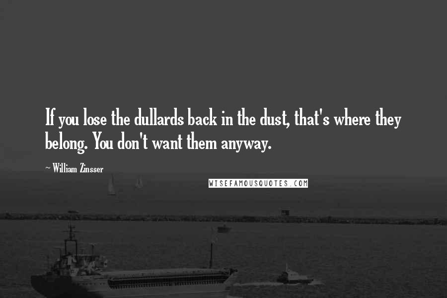 William Zinsser quotes: If you lose the dullards back in the dust, that's where they belong. You don't want them anyway.