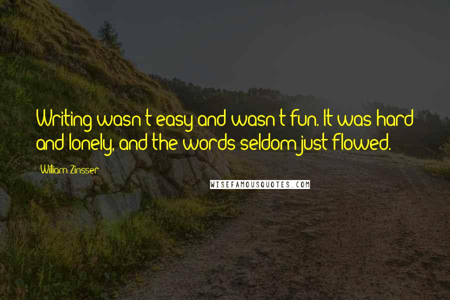 William Zinsser quotes: Writing wasn't easy and wasn't fun. It was hard and lonely, and the words seldom just flowed.
