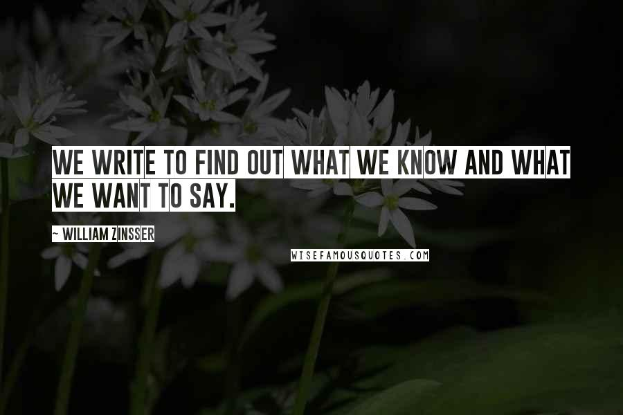 William Zinsser quotes: We write to find out what we know and what we want to say.