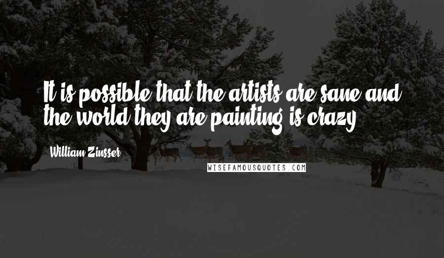 William Zinsser quotes: It is possible that the artists are sane and the world they are painting is crazy.