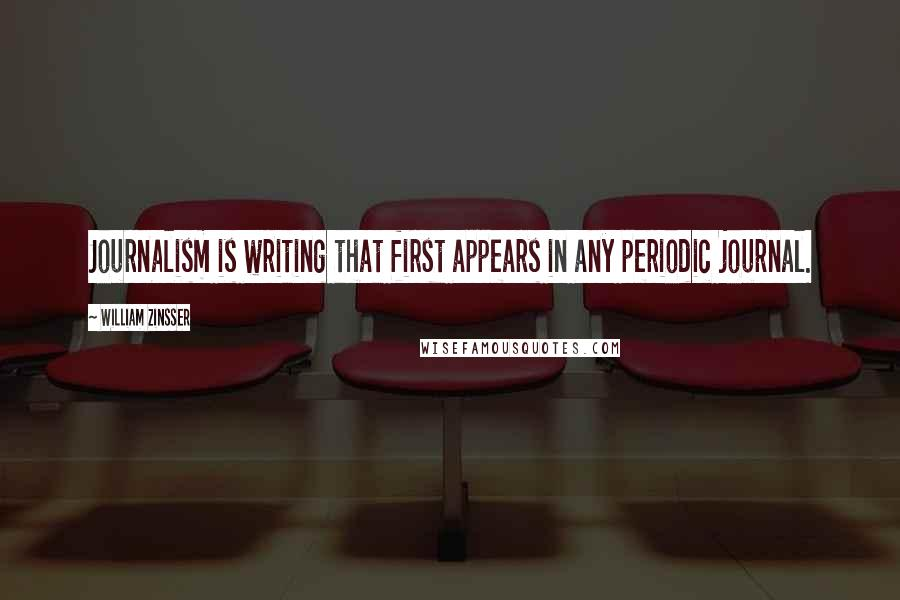 William Zinsser quotes: Journalism is writing that first appears in any periodic journal.