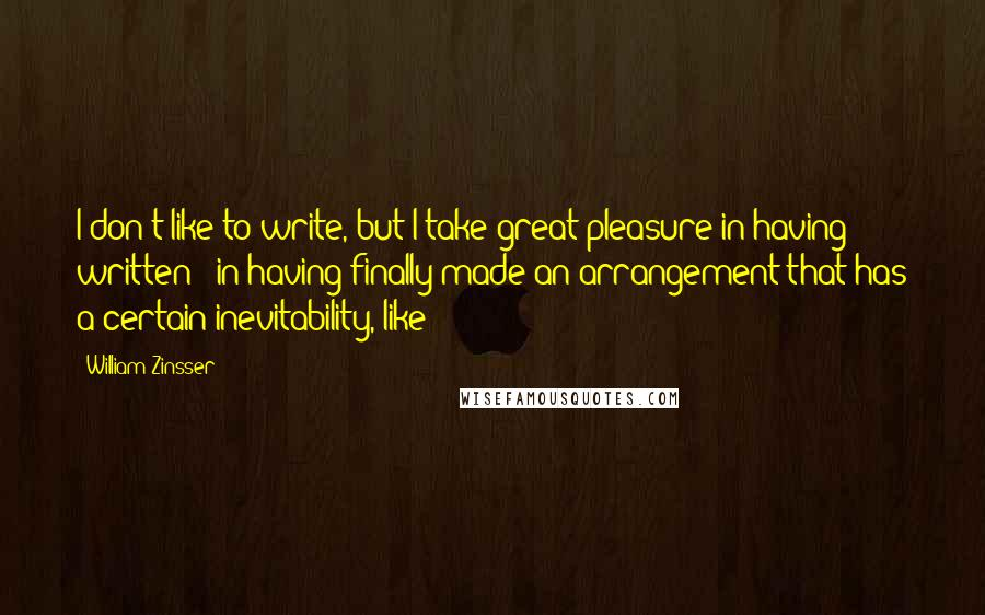 William Zinsser quotes: I don't like to write, but I take great pleasure in having written - in having finally made an arrangement that has a certain inevitability, like