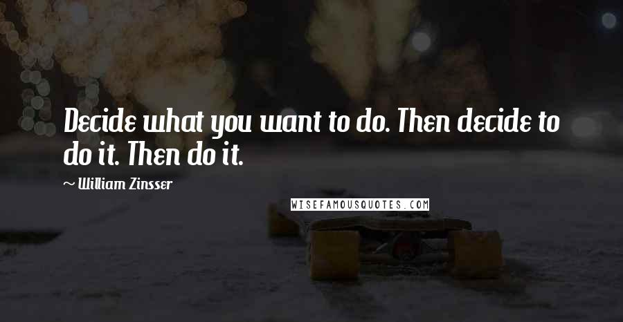 William Zinsser quotes: Decide what you want to do. Then decide to do it. Then do it.